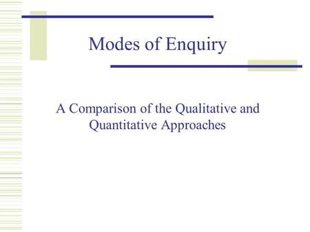 Modes of Enquiry A Comparison of the Qualitative and Quantitative Approaches.