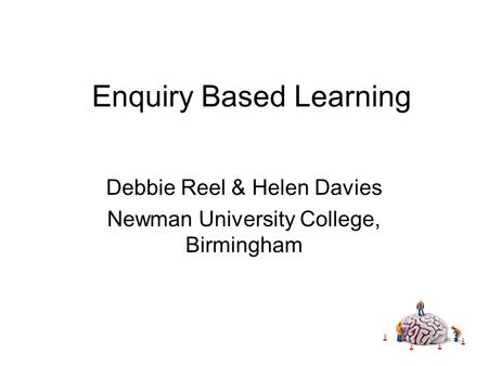 Enquiry Based Learning Debbie Reel & Helen Davies Newman University College, Birmingham.