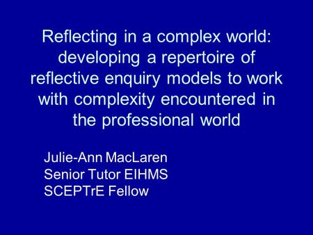 Reflecting in a complex world: developing a repertoire of reflective enquiry models to work with complexity encountered in the professional world Julie-Ann.