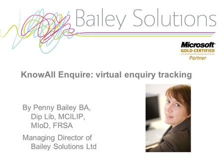 KnowAll Enquire: virtual enquiry tracking By Penny Bailey BA, Dip Lib, MCILIP, MIoD, FRSA Managing Director of Bailey Solutions Ltd.