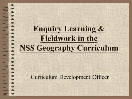 Enquiry Learning & Fieldwork in the NSS Geography Curriculum Curriculum Development Officer.