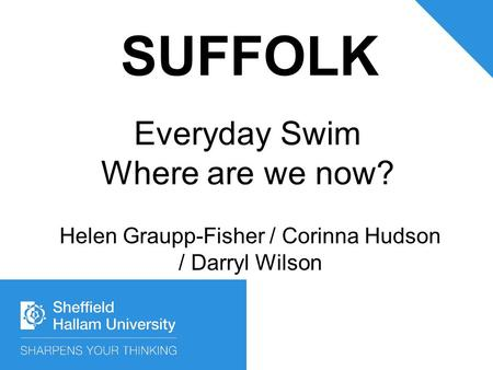 Everyday Swim Where are we now? Helen Graupp-Fisher / Corinna Hudson / Darryl Wilson SUFFOLK.