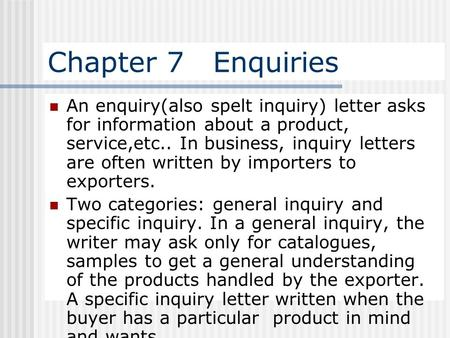 Chapter 7 Enquiries An enquiry(also spelt inquiry) letter asks for information about a product, service,etc.. In business, inquiry letters are often.