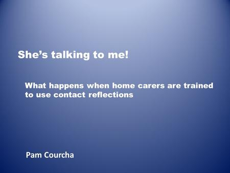 She's talking to me! Pam Courcha What happens when home carers are trained to use contact reflections.