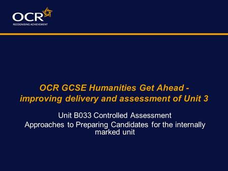 OCR GCSE Humanities Get Ahead - improving delivery and assessment of Unit 3 Unit B033 Controlled Assessment Approaches to Preparing Candidates for the.