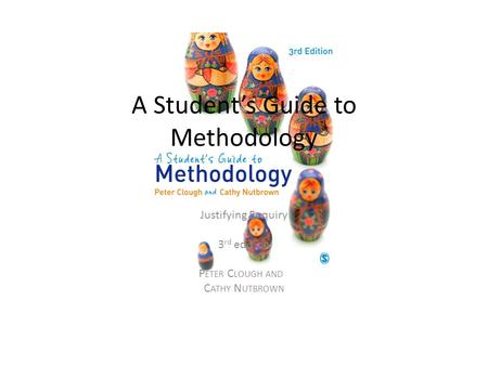A Student's Guide to Methodology Justifying Enquiry 3 rd edition P ETER C LOUGH AND C ATHY N UTBROWN.