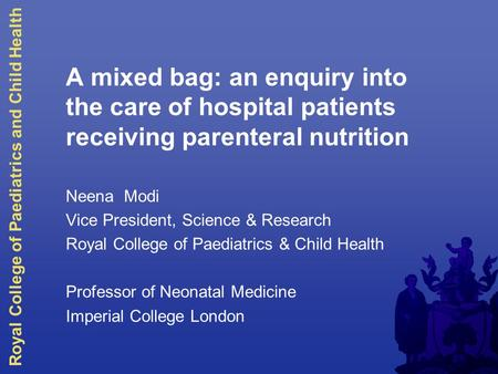 Royal College of Paediatrics and Child Health A mixed bag: an enquiry into the care of hospital patients receiving parenteral nutrition Neena Modi Vice.