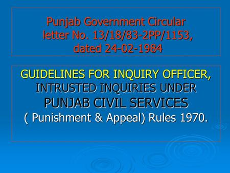 Punjab Government Circular letter No. 13/18/83-2PP/1153, dated 24-02-1984 GUIDELINES FOR INQUIRY OFFICER, INTRUSTED INQUIRIES UNDER PUNJAB CIVIL SERVICES.