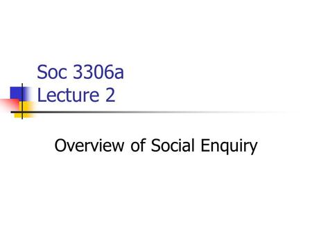 Soc 3306a Lecture 2 Overview of Social Enquiry. Choices Facing the Researcher What is the problem to be investigated? What questions should be answered?