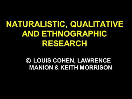 NATURALISTIC, QUALITATIVE AND ETHNOGRAPHIC RESEARCH © LOUIS COHEN, LAWRENCE MANION & KEITH MORRISON.