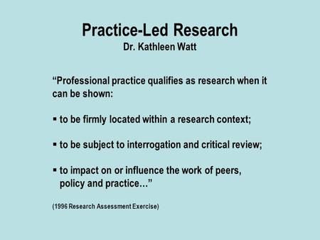"Practice-Led Research Dr. Kathleen Watt ""Professional practice qualifies as research when it can be shown:  to be firmly located within a research context;"