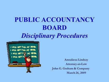 PUBLIC ACCOUNTANCY BOARD Disciplinary Procedures Annaliesa Lindsay Attorney-at-Law John G. Graham & Company March 26, 2009.
