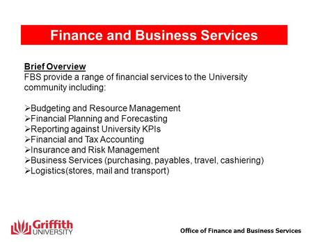 1 Office of Finance and Business Services Finance and Business Services Brief Overview FBS provide a range of financial services to the University community.