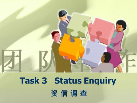 Task 3 Status Enquiry 资 信 调 查 资 信 调 查. Task: Status Enquiry 资信调查 ★ Task 1 : Finishing the letter-writing of status enquiry ★ Task 2 : Finishing the letter-writing.