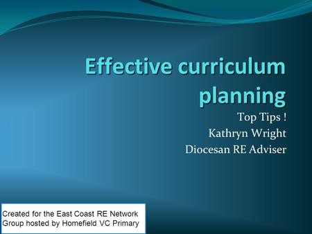 Effective curriculum planning Top Tips ! Kathryn Wright Diocesan RE Adviser Created for the East Coast RE Network Group hosted by Homefield VC Primary.