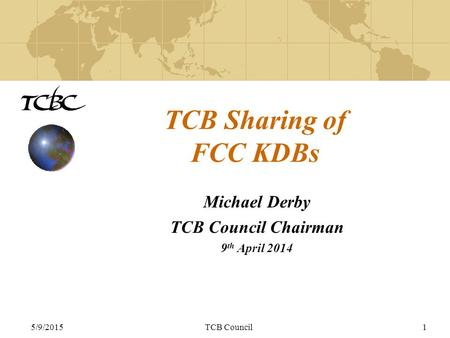5/9/2015TCB Council1 TCB Sharing of FCC KDBs Michael Derby TCB Council Chairman 9 th April 2014.