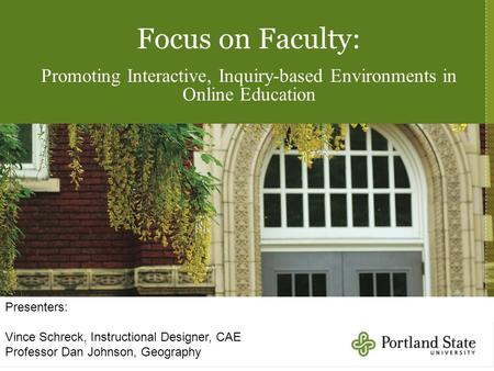 Focus on Faculty: Promoting Interactive, Inquiry-based Environments in Online Education Presenters: Vince Schreck, Instructional Designer, CAE Professor.