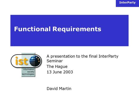 InterParty Functional Requirements A presentation to the final InterParty Seminar The Hague 13 June 2003 David Martin.