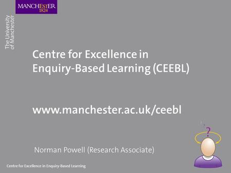 Centre for Excellence in Enquiry-Based Learning Centre for Excellence in Enquiry-Based Learning (CEEBL) www.manchester.ac.uk/ceebl Norman Powell (Research.