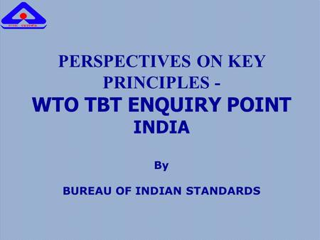 PERSPECTIVES ON KEY PRINCIPLES - WTO TBT ENQUIRY POINT INDIA By BUREAU OF INDIAN STANDARDS.