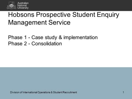 Hobsons Prospective Student Enquiry Management Service Phase 1 - Case study & implementation Phase 2 - Consolidation Division of International Operations.