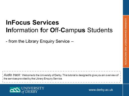 InFocus Services Information for Off-Campus Students - from the Library Enquiry Service – Audio track: Welcome to the University of Derby. This tutorial.