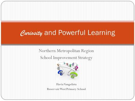 Northern Metropolitan Region School Improvement Strategy Flavia Vangelista Reservoir West Primary School Curiosity and Powerful Learning.