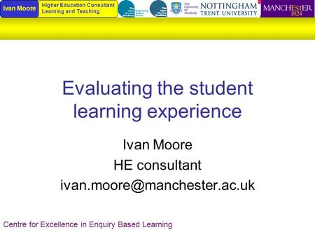 Evaluating the student learning experience Ivan Moore HE consultant Centre for Excellence in Enquiry Based Learning Ivan Moore.
