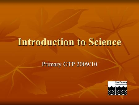 Introduction to Science Primary GTP 2009/10. What is Science?
