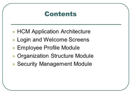 Contents HCM Application Architecture Login and Welcome Screens Employee Profile Module Organization Structure Module Security Management Module.