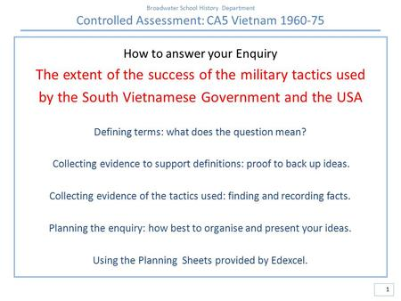 Broadwater School History Department Controlled Assessment: CA5 Vietnam 1960-75 1 How to answer your Enquiry The extent of the success of the military.