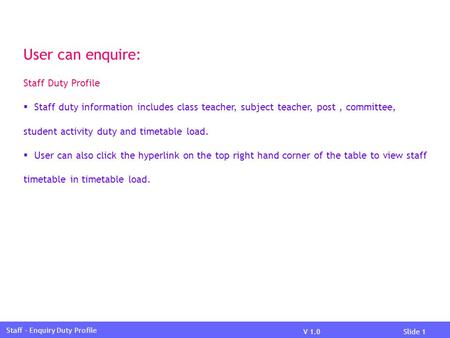V 1.0Slide 1 Staff – Enquiry Duty Profile User can enquire: Staff Duty Profile  Staff duty information includes class teacher, subject teacher, post,