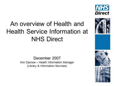 An overview of Health and Health Service Information at NHS Direct December 2007 Kim Diprose – Health Information Manager (Library & Information Services)