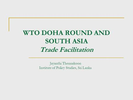 WTO DOHA ROUND AND SOUTH ASIA Trade Facilitation Jayanthi Thennakoon Institute of Policy Studies, Sri Lanka.