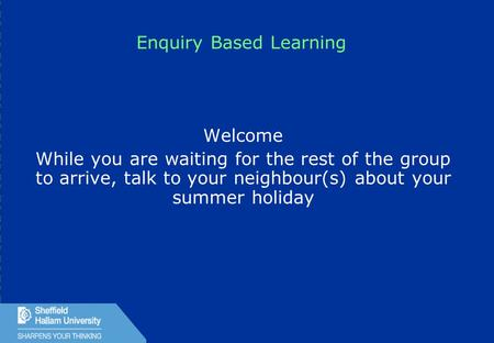1 Enquiry Based Learning Welcome While you are waiting for the rest of the group to arrive, talk to your neighbour(s) about your summer holiday.