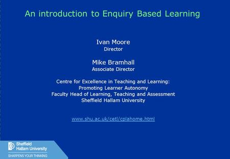 1 An introduction to Enquiry Based Learning Ivan Moore Director Mike Bramhall Associate Director Centre for Excellence in Teaching and Learning: Promoting.