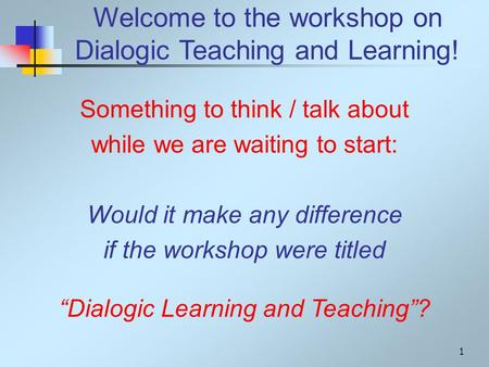 Welcome to the workshop on Dialogic Teaching and Learning! Something to think / talk about while we are waiting to start: Would it make any difference.