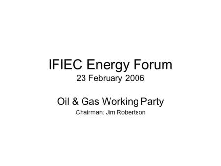 IFIEC Energy Forum 23 February 2006 Oil & Gas Working Party Chairman: Jim Robertson.