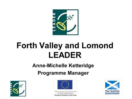Forth Valley and Lomond LEADER Anne-Michelle Ketteridge Programme Manager.