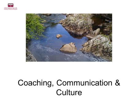 Coaching, Communication & Culture. 3 Approaches to Coaching Traditional Transitional Transformational Typical Training Scenario Assisting in moving from.