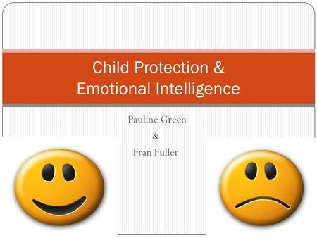 Pauline Green & Fran Fuller 09/05/2015 1 Child Protection & Emotional Intelligence.
