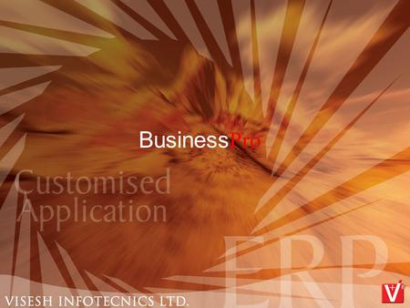 Business Pro. Based on  Standard business Enterprise Rule & Related Services  Adopted best practices from the industries  Client Server Based Applications.