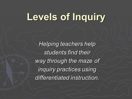 Levels of Inquiry Helping teachers help students find their way through the maze of inquiry practices using differentiated instruction.