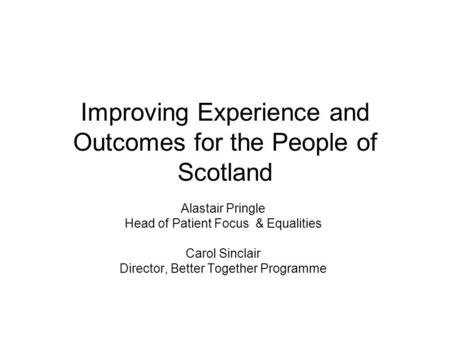 Improving Experience and Outcomes for the People of Scotland Alastair Pringle Head of Patient Focus & Equalities Carol Sinclair Director, Better Together.