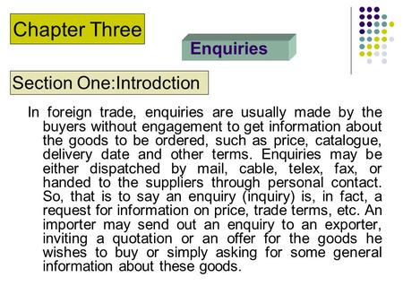 Enquiries In foreign trade, enquiries are usually made by the buyers without engagement to get information about the goods to be ordered, such as price,