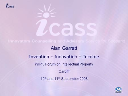 Alan Garratt Invention - Innovation – Income WIPO Forum on Intellectual Property Cardiff 10 th and 11 th September 2008.