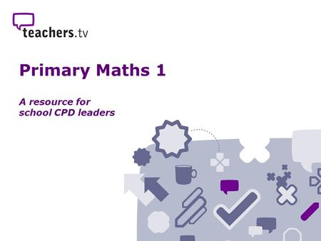 Primary Maths 1 A resource for school CPD leaders.