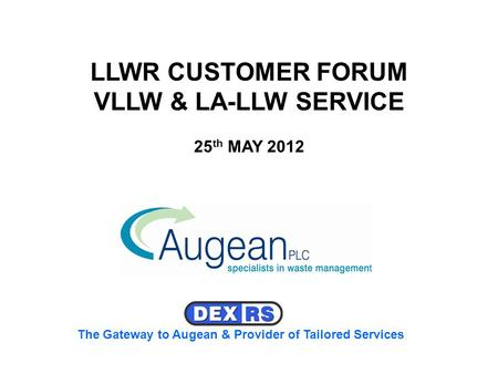 LLWR CUSTOMER FORUM VLLW & LA-LLW SERVICE 25 th MAY 2012 The Gateway to Augean & Provider of Tailored Services.