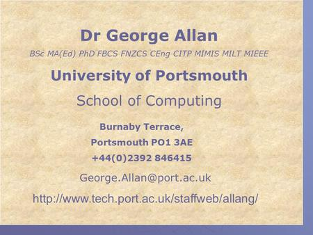 Dr George Allan BSc MA(Ed) PhD FBCS FNZCS CEng CITP MIMIS MILT MIEEE University of Portsmouth School of Computing Burnaby Terrace, Portsmouth PO1 3AE +44(0)2392.