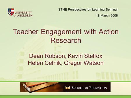 Teacher Engagement with Action Research Dean Robson, Kevin Stelfox Helen Celnik, Gregor Watson STNE Perspectives on Learning Seminar 18 March 2008.